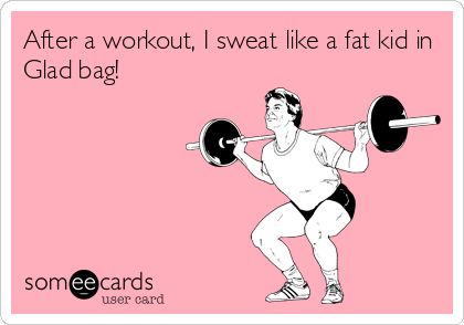 After a workout, I sweat like a fat kid in Glad bag!
