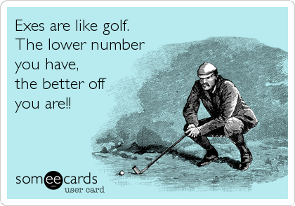Exes are like golf. The lower number you have, the better off you are!!