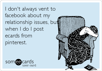 I don't always vent to facebook about my relationship issues, but when I do I post ecards from pinterest.