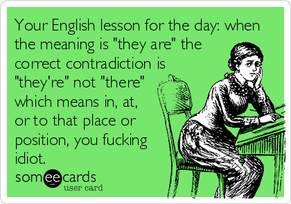 "Your English lesson for the day: when the meaning is ""they are"" the correct contradiction is ""they're"" not ""there"" which means in, at,  or to that place or position, you fucking idiot."