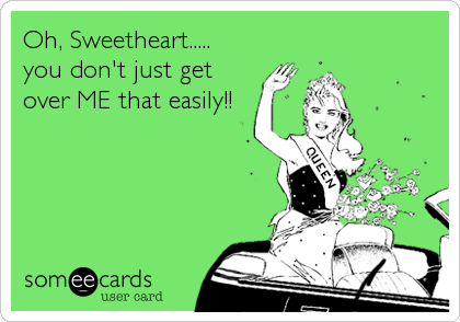 Oh, Sweetheart..... you don't just get over ME that easily!!