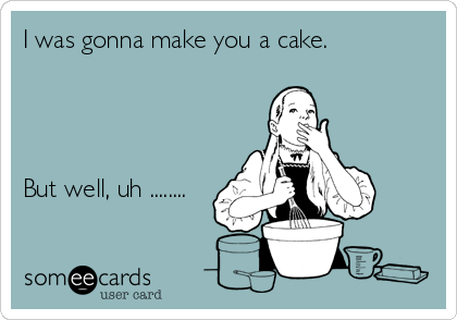 I was gonna make you a cake.      But well, uh ........