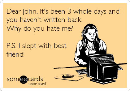Dear John, It's been 3 whole days and you haven't written back. Why do you hate me?  P.S. I slept with best friend!