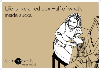 Life is like a red box:Half of what's inside sucks.