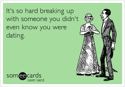 It's so hard breaking up with someone you didn't even know you were dating.
