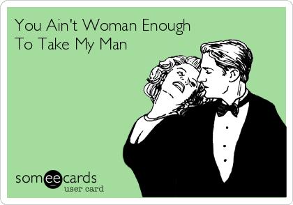 You Ain't Woman Enough To Take My Man