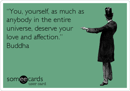 """You, yourself, as much as anybody in the entire universe, deserve your love and affection."" Buddha"