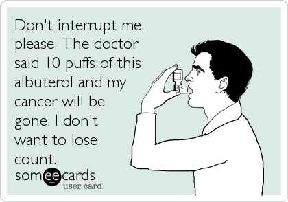 Don't interrupt me, please. The doctor said 10 puffs of this albuterol and my  cancer will be gone. I don't want to lose count.