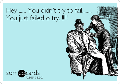 Hey ,..... You didn't try to fail,....... You just failed o try. !!!!!