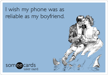 I wish my phone was as reliable as my boyfriend.