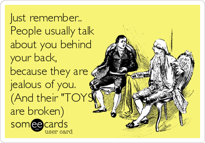 "Just remember.. People usually talk about you behind your back, because they are jealous of you. (And their ""TOYS"" are broken)"