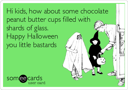 Hi kids, how about some chocolate peanut butter cups filled with shards of glass.  Happy Halloween you little bastards