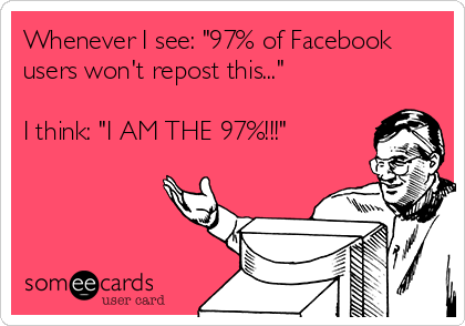 """Whenever I see: """"97% of Facebook users won't repost this...""""  I think: """"I AM THE 97%!!!"""""""