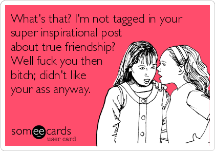 What's that? I'm not tagged in your super inspirational post about true friendship? Well fuck you then bitch; didn't like your ass anyway.