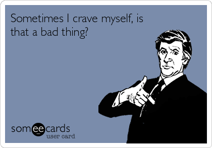 Sometimes I crave myself, is that a bad thing?