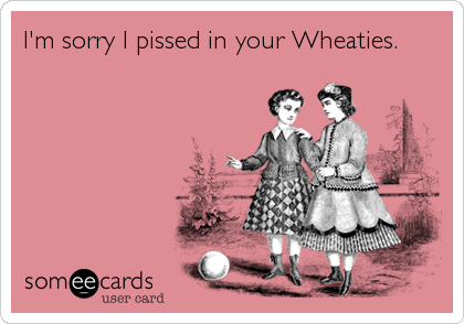 I'm sorry I pissed in your Wheaties.