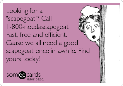 """Looking for a """"scapegoat""""? Call 1-800-needascapegoat Fast, free and efficient. Cause we all need a good scapegoat once in awhile. Find yours today!"""