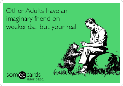 Other Adults have an imaginary friend on weekends... but your real.