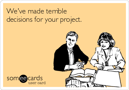 We've made terrible decisions for your project.