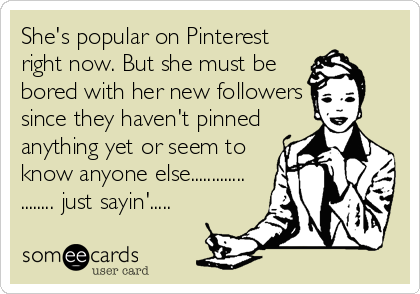 She's popular on Pinterest right now. But she must be bored with her new followers since they haven't pinned anything yet or seem to know anyone else............. ........ just sayin'.....