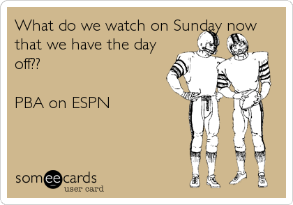 What do we watch on Sunday now that we have the day off??  PBA on ESPN