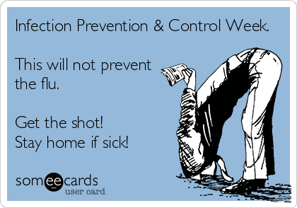 Infection Prevention & Control Week.   This will not prevent the flu.  Get the shot! Stay home if sick!