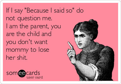 """If I say """"Because I said so"""" do not question me. I am the parent, you are the child and  you don't want mommy to lose  her shit."""