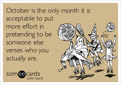 October is the only month it is acceptable to put more effort in pretending to be someone else verses who you actually are.