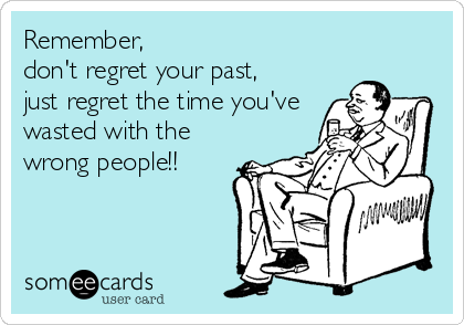 Remember, don't regret your past, just regret the time you've wasted with the wrong people!!