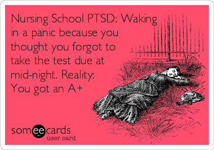 Nursing School PTSD: Waking in a panic because you thought you forgot to take the test due at mid-night. Reality: You got an A+