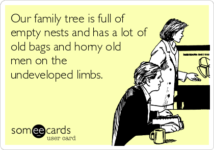 Our family tree is full of empty nests and has a lot of old bags and horny old men on the undeveloped limbs.