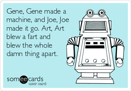 Gene, Gene made a machine, and Joe, Joe made it go. Art, Art blew a fart and blew the whole damn thing apart.