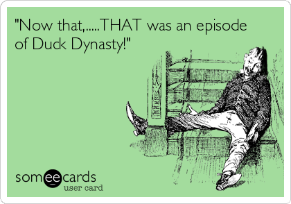 """Now that,.....THAT was an episode  of Duck Dynasty!"""