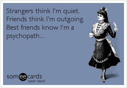 Strangers think I'm quiet. Friends think I'm outgoing. Best friends know I'm a psychopath....