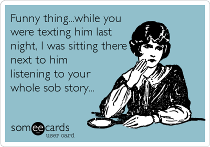 Funny thing...while you were texting him last night, I was sitting there next to him  listening to your whole sob story...