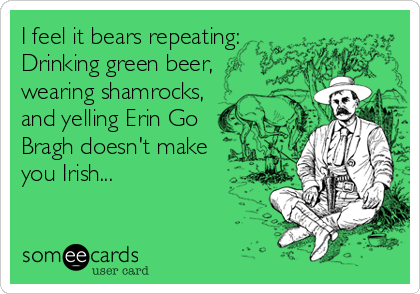 I feel it bears repeating: Drinking green beer, wearing shamrocks, and yelling Erin Go Bragh doesn't make you Irish...
