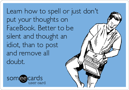 Learn how to spell or just don't put your thoughts on FaceBook. Better to be silent and thought an idiot, than to post and remove all doubt.