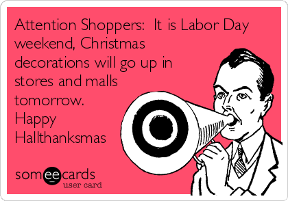 Attention Shoppers:  It is Labor Day weekend, Christmas decorations will go up in stores and malls tomorrow. Happy Hallthanksmas