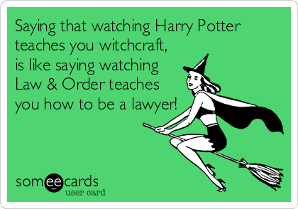 Saying that watching Harry Potter teaches you witchcraft,  is like saying watching Law & Order teaches you how to be a lawyer!