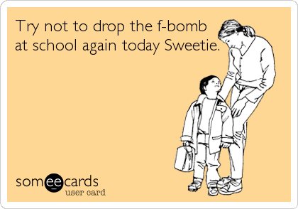 Try not to drop the f-bomb at school again today Sweetie.