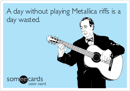 A day without playing Metallica riffs is a day wasted.