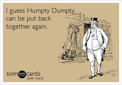 I guess Humpty Dumpty can be put back together again.