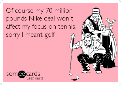 Of course my 70 million pounds Nike deal won't affect my focus on tennis, sorry I meant golf.