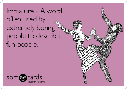 Immature - A word often used by extremely boring people to describe  fun people.