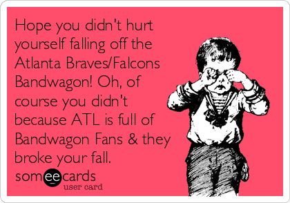 Hope you didn't hurt yourself falling off the Atlanta Braves/Falcons Bandwagon! Oh, of course you didn't because ATL is full of Bandwagon Fans & they broke your fall.