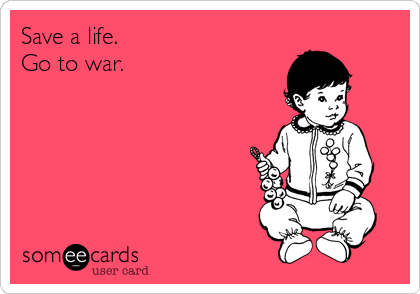 Save a life. Go to war.