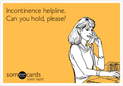 Incontinence helpline. Can you hold, please?