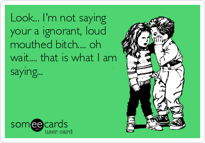 Look... I'm not saying your a ignorant, loud  mouthed bitch.... oh wait.... that is what I am saying...