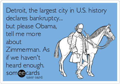 Detroit, the largest city in U.S. history declares bankruptcy... but please Obama, tell me more about Zimmerman. As if we haven't heard enough.