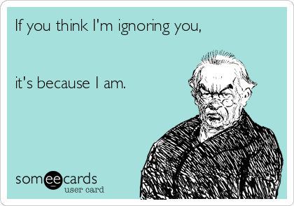 If you think I'm ignoring you,   it's because I am.